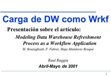 1 Carga de DW como Wrkf Presentación sobre el artículo: Modeling Data Warehouse Refreshment Process as a Workflow Application M. Bouzeghoub, F. Fabret,