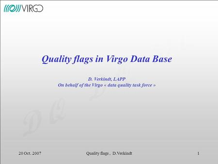 D Q 20 Oct. 2007Quality flags, D.Verkindt1 Quality flags in Virgo Data Base D. Verkindt, LAPP On behalf of the Virgo « data quality task force »