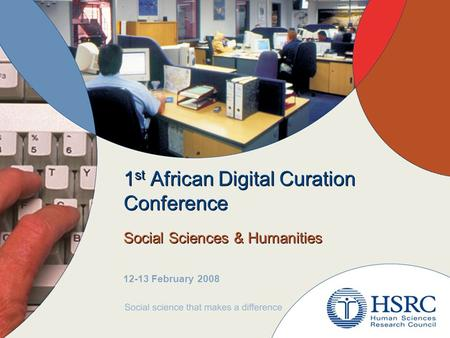 1 st African Digital Curation Conference Social Sciences & Humanities 12-13 February 2008.