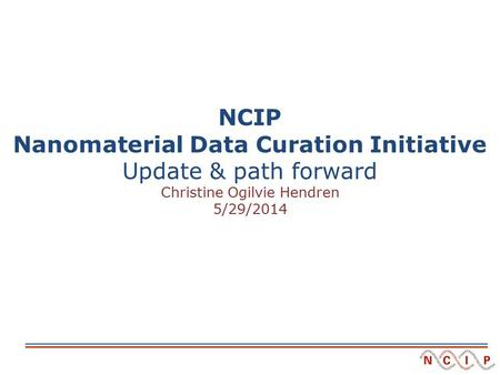 NCIP Nanomaterial Data Curation Initiative Update & path forward Christine Ogilvie Hendren 5/29/2014.
