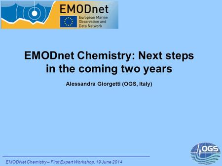 EMODnet Chemistry: Next steps in the coming two years Alessandra Giorgetti (OGS, Italy) EMODNet Chemistry – First Expert Workshop, 19 June 2014.