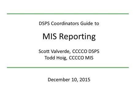 December 10, 2015 DSPS Coordinators Guide to MIS Reporting Scott Valverde, CCCCO DSPS Todd Hoig, CCCCO MIS.