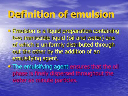 Definition of emulsion Emulsion is a liquid preparation containing two immiscible liquid (oil and water) one of which is uniformly distributed through.