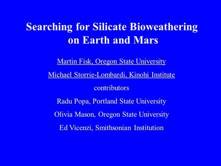 Searching for Silicate Bioweathering on Earth and Mars Martin Fisk, Oregon State University Michael Storrie-Lombardi, Kinohi Institute contributors Radu.
