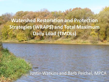 Watershed Restoration and Protection Strategies (WRAPS) and Total Maximum Daily Load (TMDLs) Justin Watkins and Barb Peichel, MPCA.