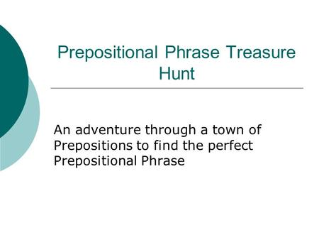 Prepositional Phrase Treasure Hunt An adventure through a town of Prepositions to find the perfect Prepositional Phrase.