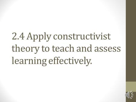 2.4 Apply constructivist theory to teach and assess learning effectively.
