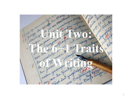 Unit Two: The 6+1 Traits of Writing 1. 1. Ideas The heart of the message, the content of the piece of writing, the main theme, together with the details.