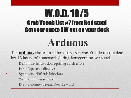 W.O.D. 10/5 Grab Vocab List #7 from Red stool Get your quote HW out on your desk Arduous The arduous chores tired her out so she wasn't able to complete.