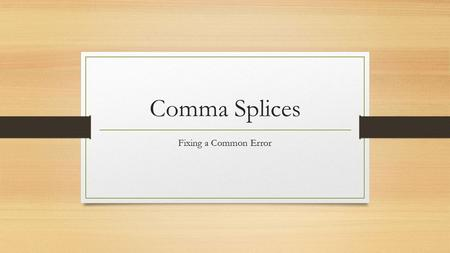 Comma Splices Fixing a Common Error. What is a Comma Splice? A comma splice refers to the linking of two independent clauses with a comma. Remember, an.
