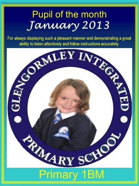 Pupil of the month Primary 1BM January 2013 For always displaying such a pleasant manner and demonstrating a great ability to listen attentively and follow.