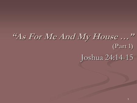"""As For Me And My House …"" (Part 1) Joshua 24:14-15 1."