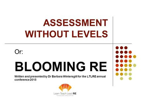 ASSESSMENT WITHOUT LEVELS Or: BLOOMING RE Written and presented by Dr Barbara Wintersgill for the LTLRE annual conference 2015.