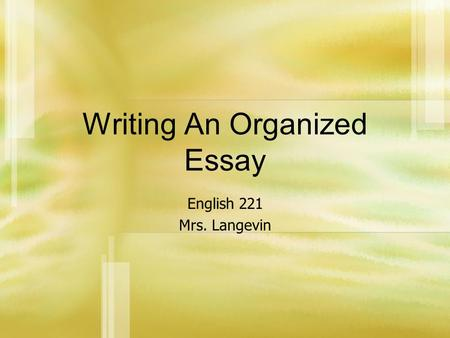 Writing An Organized Essay English 221 Mrs. Langevin.