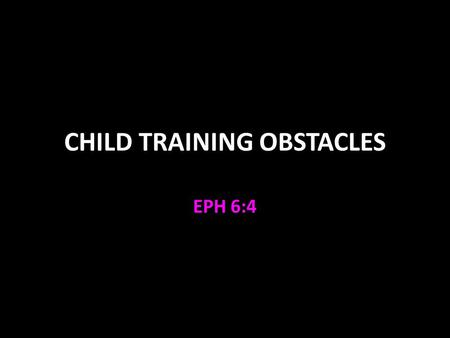 CHILD TRAINING OBSTACLES EPH 6:4. Child Training Obstacles Psalm 127 V.1-2 the will of the Lord prevails V.3-5 children are a blessing from God Children.
