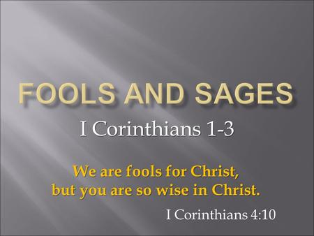 I Corinthians 1-3 We are fools for Christ, but you are so wise in Christ. I Corinthians 4:10.