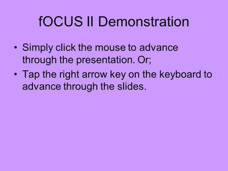 FOCUS II Demonstration Simply click the mouse to advance through the presentation. Or; Tap the right arrow key on the keyboard to advance through the slides.