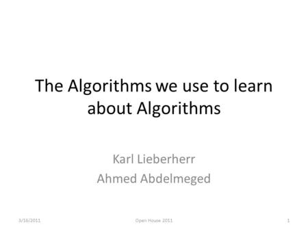 The Algorithms we use to learn about Algorithms Karl Lieberherr Ahmed Abdelmeged 3/16/20111Open House 2011.