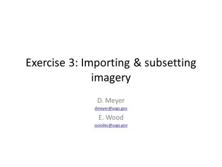 Exercise 3: Importing & subsetting imagery D. Meyer E. Wood
