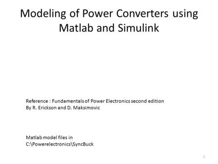 Modeling of Power Converters using Matlab and Simulink Reference : Fundamentals of Power Electronics second edition By R. Erickson and D. Maksimovic 1.