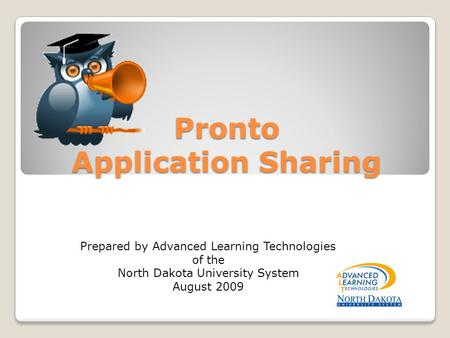 Pronto Application Sharing Prepared by Advanced Learning Technologies of the North Dakota University System August 2009.