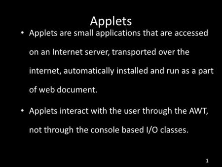 1 Applets are small applications that are accessed on an Internet server, transported over the internet, automatically installed and run as a part of web.