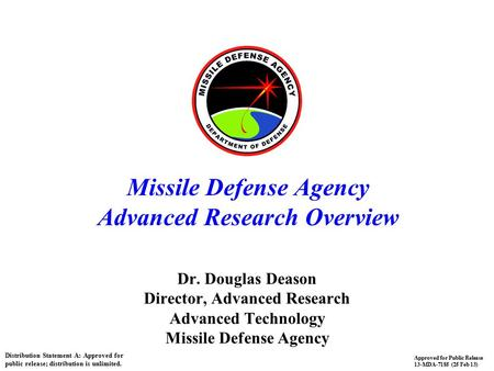 1 Missile Defense Agency Advanced Research Overview Dr. Douglas Deason Director, Advanced Research Advanced Technology Missile Defense Agency Distribution.