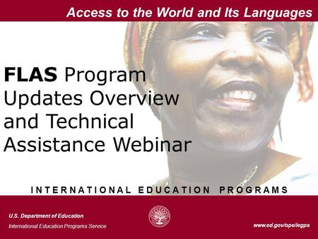 1 Access to the World and Its Languages www.ed.gov/ope/iegps FLAS Program Updates Overview and Technical Assistance Webinar Access to the World and Its.