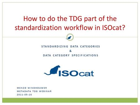 How to do the TDG part of the standardization workflow in ISOcat? STANDARDIZING DATA CATEGORIES & DATA CATEGORY SPECIFICATIONS MENZO WINDHOUWER METADATA.