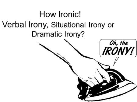 How Ironic! Verbal Irony, Situational Irony or Dramatic Irony?