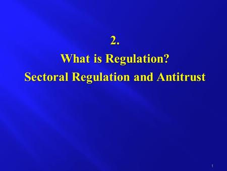 2. What is Regulation? Sectoral Regulation and Antitrust 1.