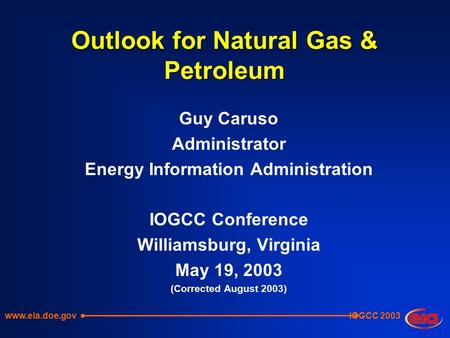 IOGCC 2003 Outlook for Natural Gas & Petroleum Guy Caruso Administrator Energy Information Administration IOGCC Conference Williamsburg, Virginia May 19,