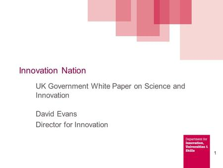 1 Innovation Nation UK Government White Paper on Science and Innovation David Evans Director for Innovation.
