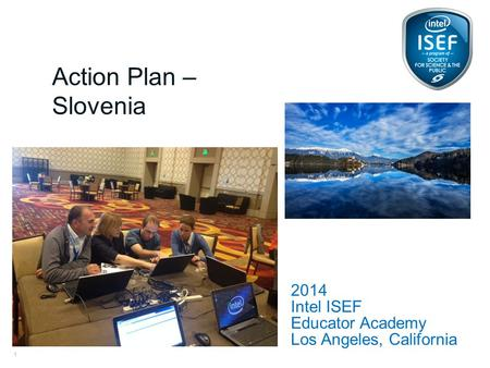 Intel ISEF Educator Academy Intel ® Education Programs 2014 Intel ISEF Educator Academy Los Angeles, California Action Plan – Slovenia 1.