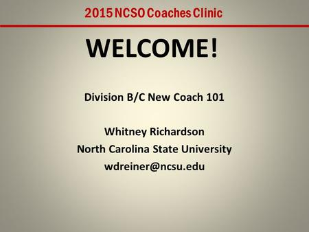 WELCOME! Division B/C New Coach 101 Whitney Richardson North Carolina State University 2015 NCSO Coaches Clinic.