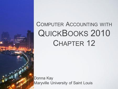 C OMPUTER A CCOUNTING WITH Q UICK B OOKS 2010 C HAPTER 12 Donna Kay Maryville University of Saint Louis.