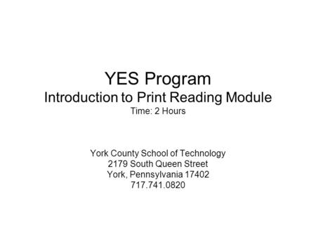 YES Program Introduction to Print Reading Module Time: 2 Hours York County School of Technology 2179 South Queen Street York, Pennsylvania 17402 717.741.0820.