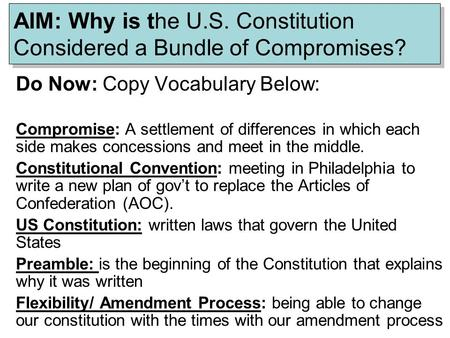 AIM: Why is the U.S. Constitution Considered a Bundle of Compromises? Do Now: Copy Vocabulary Below: Compromise: A settlement of differences in which each.