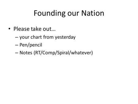 Founding our Nation Please take out… – your chart from yesterday – Pen/pencil – Notes (RT/Comp/Spiral/whatever)