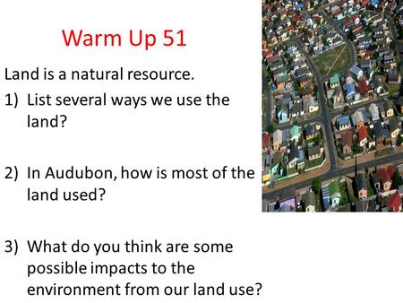 Warm Up 51 Land is a natural resource. 1)List several ways we use the land? 2)In Audubon, how is most of the land used? 3)What do you think are some possible.