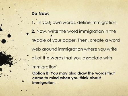 Do Now: 1. In your own words, define immigration. 2. Now, write the word immigration in the middle of your paper. Then, create a word web around immigration.