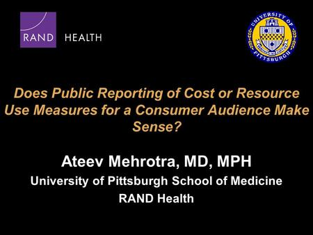 Does Public Reporting of Cost or Resource Use Measures for a Consumer Audience Make Sense? Ateev Mehrotra, MD, MPH University of Pittsburgh School of Medicine.