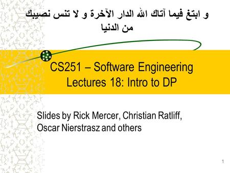CS251 – Software Engineering Lectures 18: Intro to DP Slides by Rick Mercer, Christian Ratliff, Oscar Nierstrasz and others 1 و ابتغ فيما آتاك الله الدار.