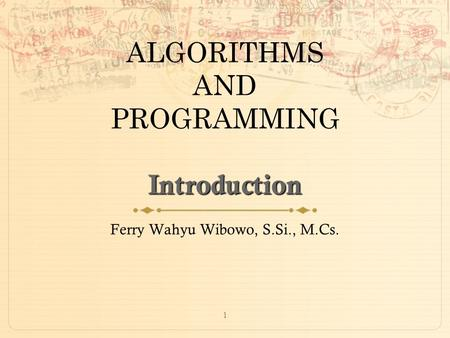 1 Introduction ALGORITHMS AND PROGRAMMING Introduction Ferry Wahyu Wibowo, S.Si., M.Cs.