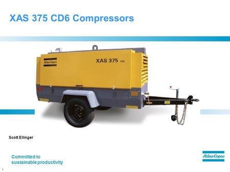 1 XAS 375 CD6 Compressors Scott Ellinger Committed to sustainable productivity.