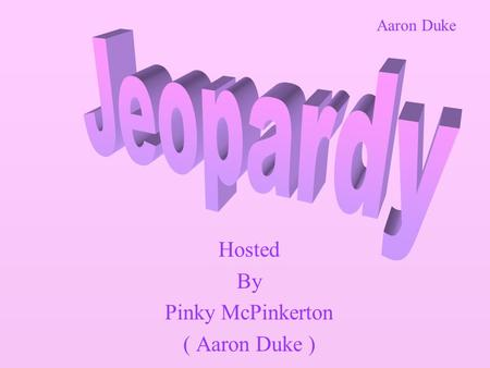 Hosted By Pinky McPinkerton ( Aaron Duke ) Aaron Duke.