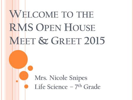 W ELCOME TO THE RMS O PEN H OUSE M EET & G REET 2015 Mrs. Nicole Snipes Life Science – 7 th Grade.