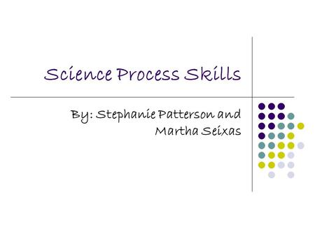 Science Process Skills By: Stephanie Patterson and Martha Seixas.