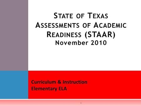 S TATE OF T EXAS A SSESSMENTS OF A CADEMIC R EADINESS (STAAR) November 2010 Curriculum & Instruction Elementary ELA 1.