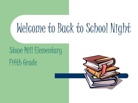 Welcome to Back to School Night Stone Mill Elementary Fifth Grade.